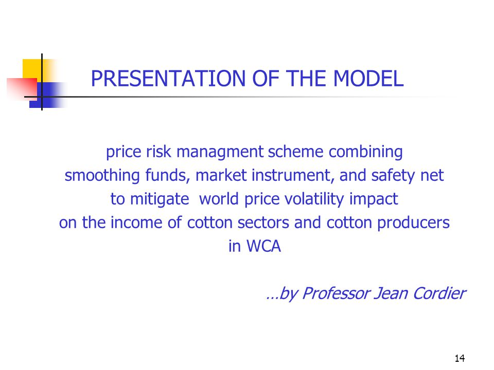 14 PRESENTATION OF THE MODEL price risk managment scheme combining smoothing funds, market instrument, and safety net to mitigate world price volatility impact on the income of cotton sectors and cotton producers in WCA …by Professor Jean Cordier