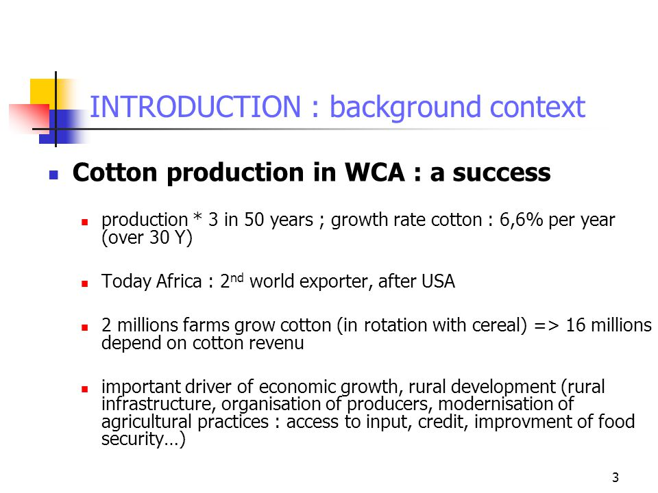 3 INTRODUCTION : background context Cotton production in WCA : a success production * 3 in 50 years ; growth rate cotton : 6,6% per year (over 30 Y) Today Africa : 2 nd world exporter, after USA 2 millions farms grow cotton (in rotation with cereal) => 16 millions depend on cotton revenu important driver of economic growth, rural development (rural infrastructure, organisation of producers, modernisation of agricultural practices : access to input, credit, improvment of food security…)