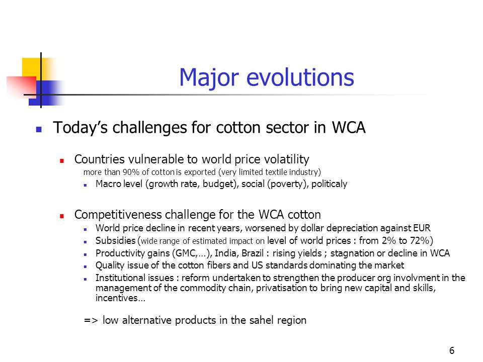 6 Major evolutions Todays challenges for cotton sector in WCA Countries vulnerable to world price volatility more than 90% of cotton is exported (very limited textile industry) Macro level (growth rate, budget), social (poverty), politicaly Competitiveness challenge for the WCA cotton World price decline in recent years, worsened by dollar depreciation against EUR Subsidies ( wide range of estimated impact on level of world prices : from 2% to 72%) Productivity gains (GMC,…), India, Brazil : rising yields ; stagnation or decline in WCA Quality issue of the cotton fibers and US standards dominating the market Institutional issues : reform undertaken to strengthen the producer org involvment in the management of the commodity chain, privatisation to bring new capital and skills, incentives… => low alternative products in the sahel region