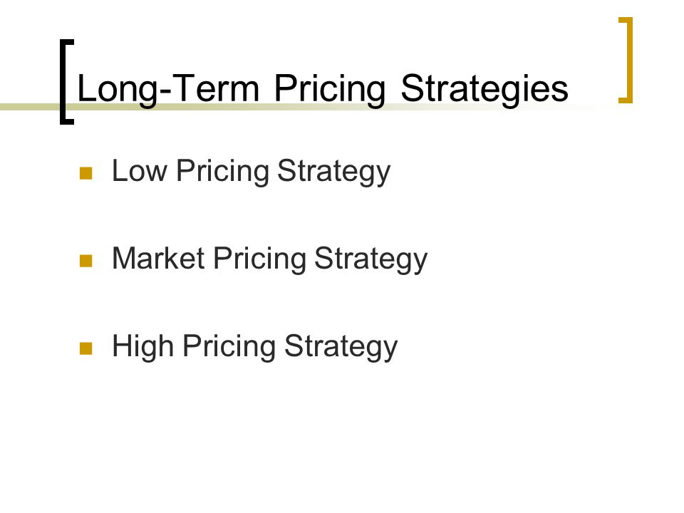 Long-Term Pricing Strategies Low Pricing Strategy Market Pricing Strategy High Pricing Strategy