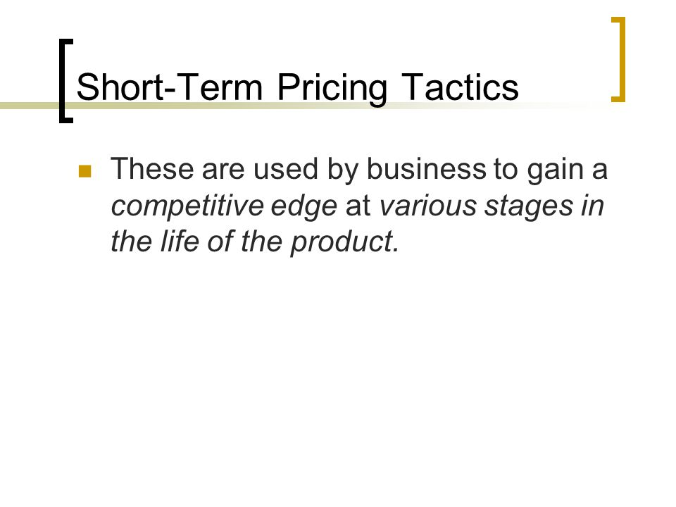 Short-Term Pricing Tactics These are used by business to gain a competitive edge at various stages in the life of the product.