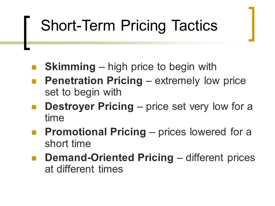 Skimming – high price to begin with Penetration Pricing – extremely low price set to begin with Destroyer Pricing – price set very low for a time Promotional Pricing – prices lowered for a short time Demand-Oriented Pricing – different prices at different times Short-Term Pricing Tactics