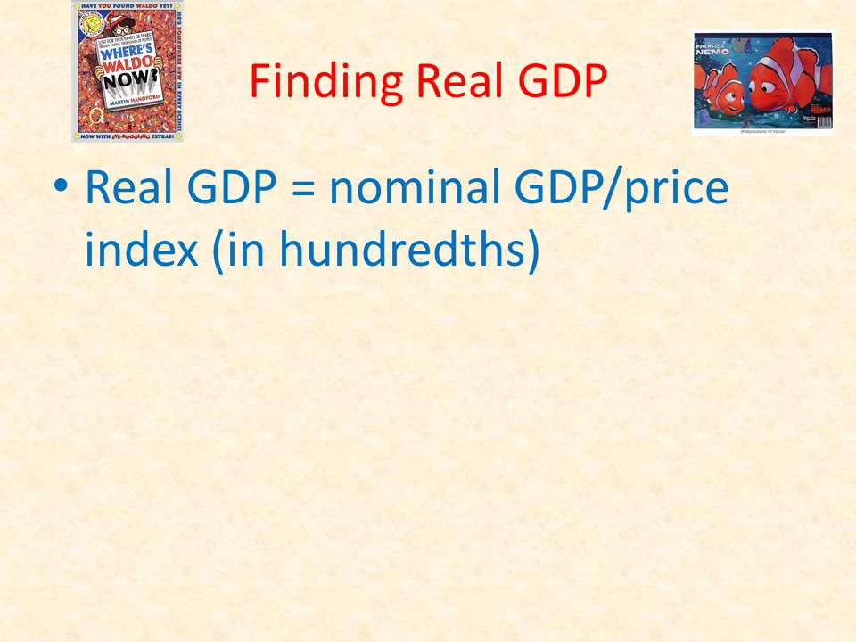 Finding Real GDP Real GDP = nominal GDP/price index (in hundredths)
