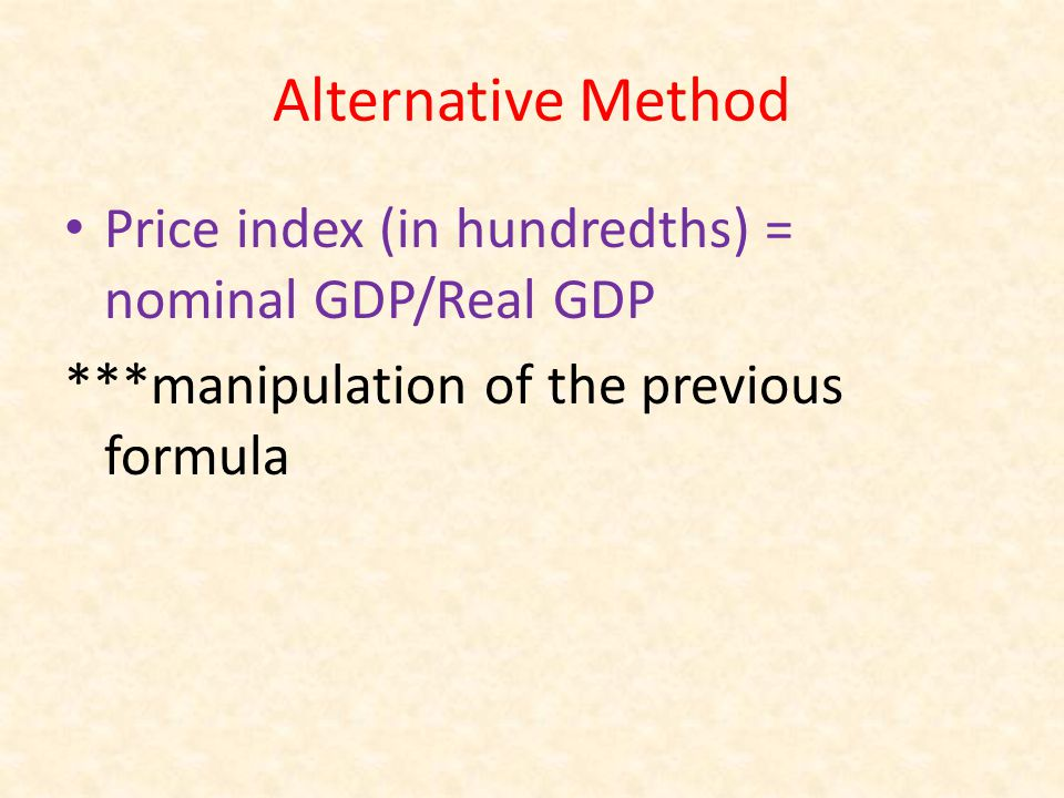 Alternative Method Price index (in hundredths) = nominal GDP/Real GDP ***manipulation of the previous formula