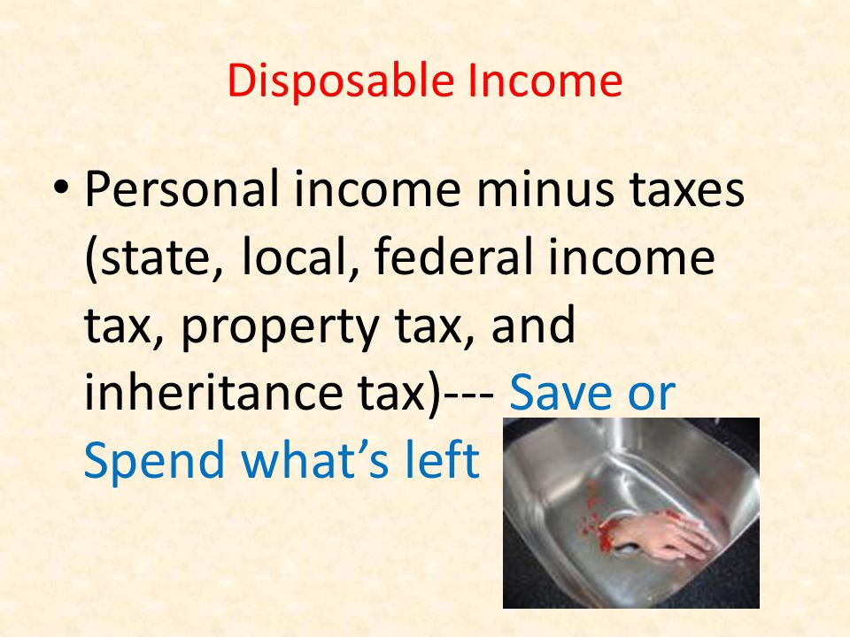 Disposable Income Personal income minus taxes (state, local, federal income tax, property tax, and inheritance tax)--- Save or Spend whats left