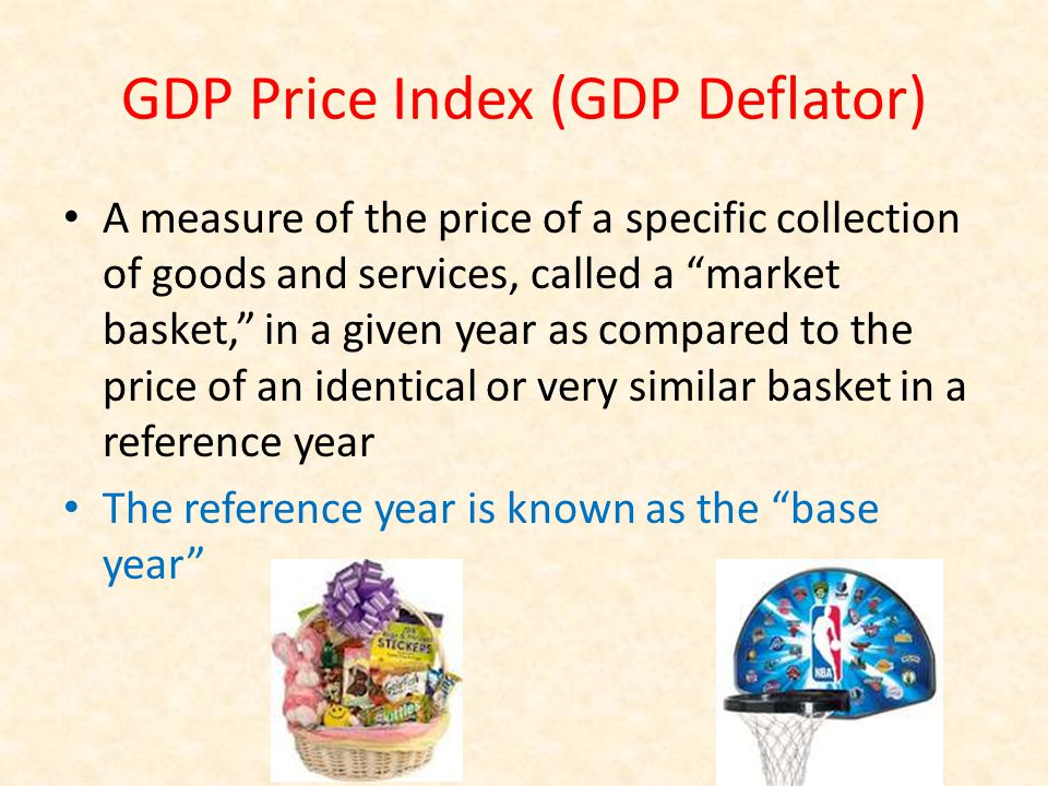 GDP Price Index (GDP Deflator) A measure of the price of a specific collection of goods and services, called a market basket, in a given year as compared to the price of an identical or very similar basket in a reference year The reference year is known as the base year
