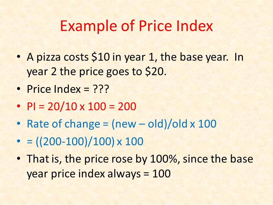Example of Price Index A pizza costs $10 in year 1, the base year.