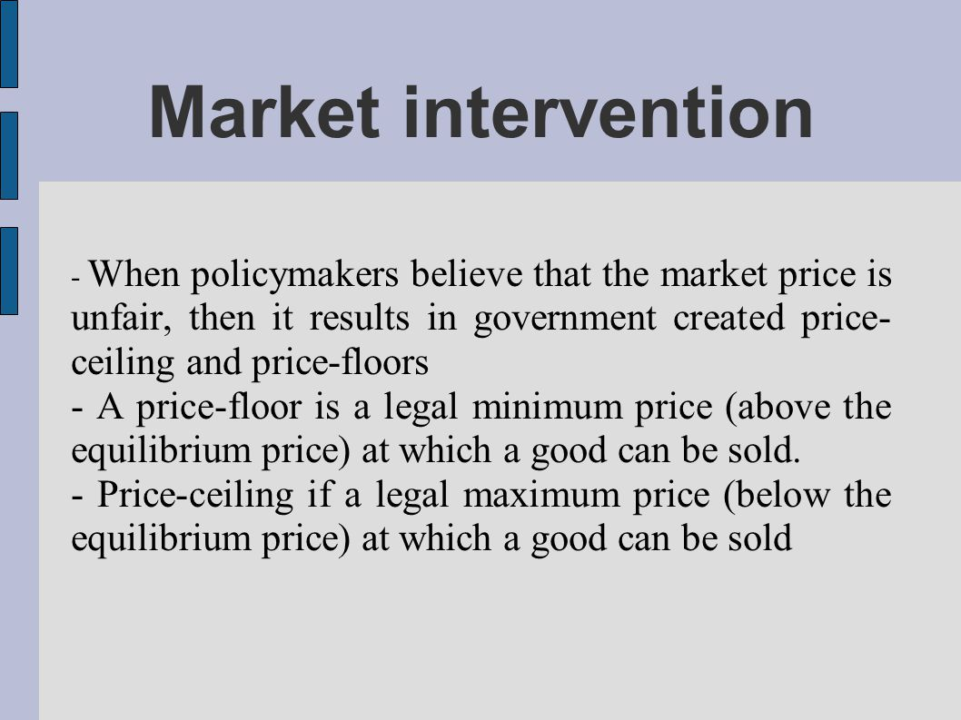 Market intervention - When policymakers believe that the market price is unfair, then it results in government created price- ceiling and price-floors - A price-floor is a legal minimum price (above the equilibrium price) at which a good can be sold.