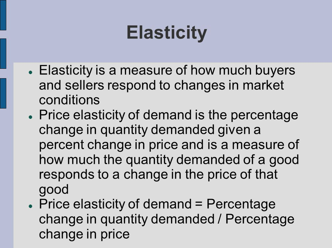 Elasticity Elasticity is a measure of how much buyers and sellers respond to changes in market conditions Price elasticity of demand is the percentage change in quantity demanded given a percent change in price and is a measure of how much the quantity demanded of a good responds to a change in the price of that good Price elasticity of demand = Percentage change in quantity demanded / Percentage change in price