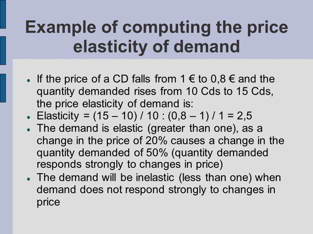 Example of computing the price elasticity of demand If the price of a CD falls from 1 to 0,8 and the quantity demanded rises from 10 Cds to 15 Cds, the price elasticity of demand is: Elasticity = (15 – 10) / 10 : (0,8 – 1) / 1 = 2,5 The demand is elastic (greater than one), as a change in the price of 20% causes a change in the quantity demanded of 50% (quantity demanded responds strongly to changes in price) The demand will be inelastic (less than one) when demand does not respond strongly to changes in price