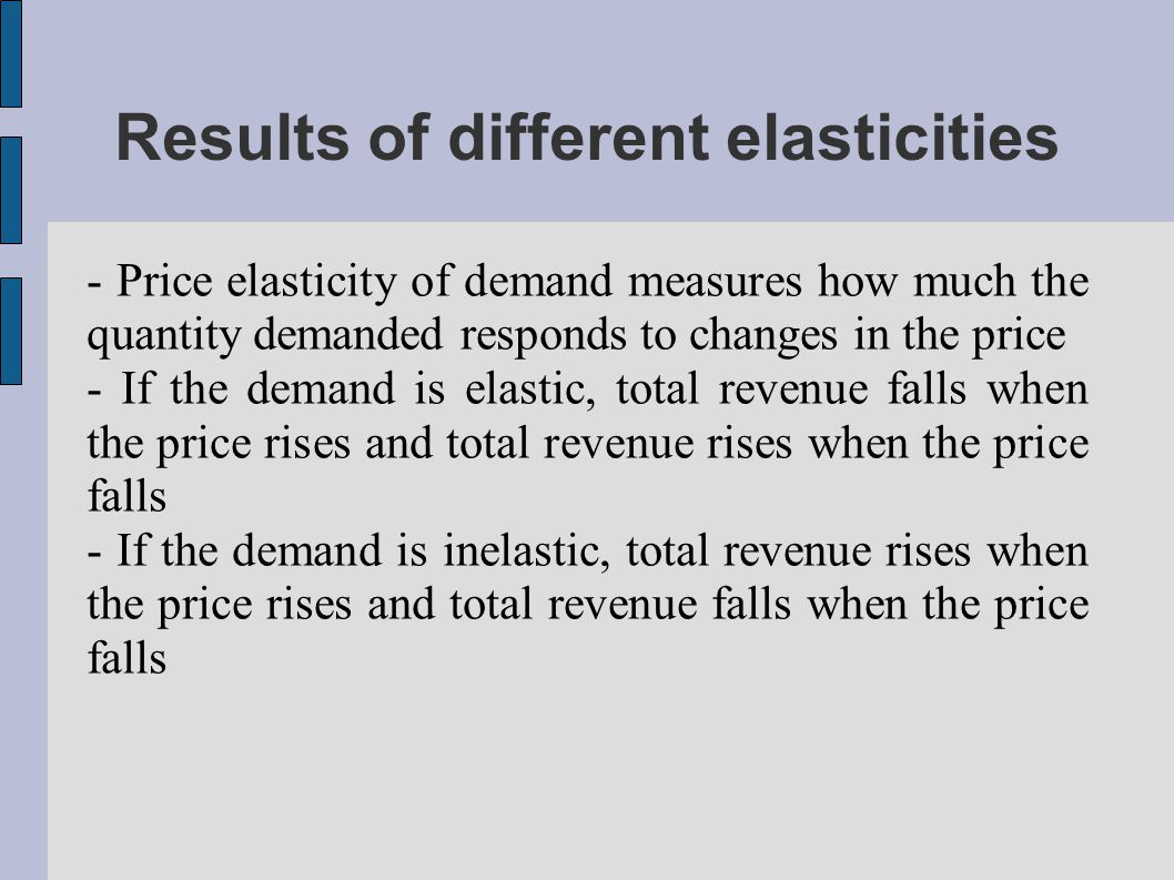 Results of different elasticities - Price elasticity of demand measures how much the quantity demanded responds to changes in the price - If the demand is elastic, total revenue falls when the price rises and total revenue rises when the price falls - If the demand is inelastic, total revenue rises when the price rises and total revenue falls when the price falls