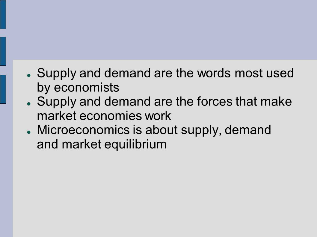Supply and demand are the words most used by economists Supply and demand are the forces that make market economies work Microeconomics is about supply, demand and market equilibrium