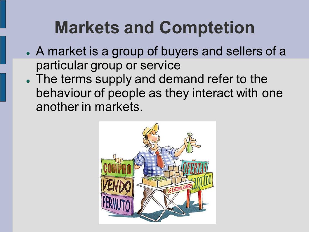 Markets and Comptetion A market is a group of buyers and sellers of a particular group or service The terms supply and demand refer to the behaviour of people as they interact with one another in markets.