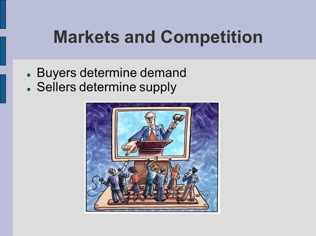 Markets and Competition Buyers determine demand Sellers determine supply