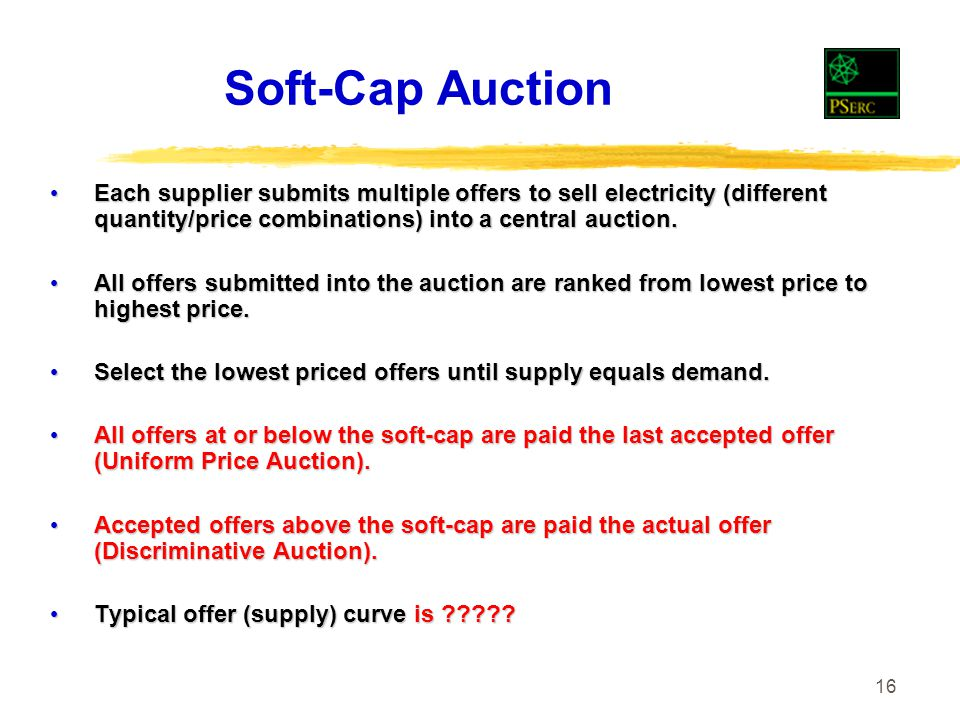 16 Soft-Cap Auction Each supplier submits multiple offers to sell electricity (different quantity/price combinations) into a central auction.
