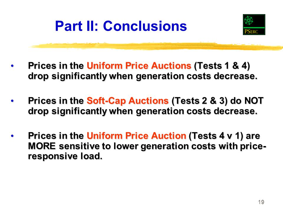 19 Part II: Conclusions Prices in the Uniform Price Auctions (Tests 1 & 4) drop significantly when generation costs decrease.