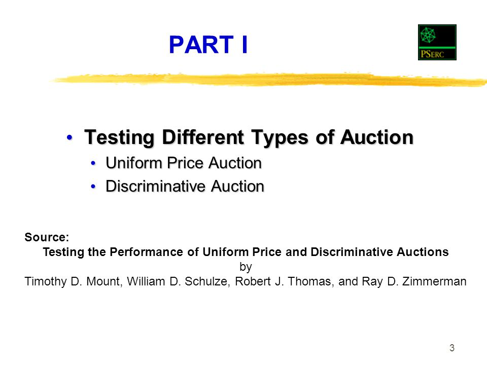 3 PART I Testing Different Types of Auction Testing Different Types of Auction Uniform Price Auction Uniform Price Auction Discriminative Auction Discriminative Auction Source: Testing the Performance of Uniform Price and Discriminative Auctions by Timothy D.