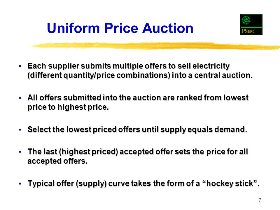 7 Uniform Price Auction Each supplier submits multiple offers to sell electricity (different quantity/price combinations) into a central auction.
