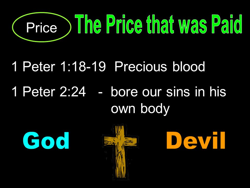 Price 1 Peter 1:18-19 Precious blood 1 Peter 2:24 - bore our sins in his own body