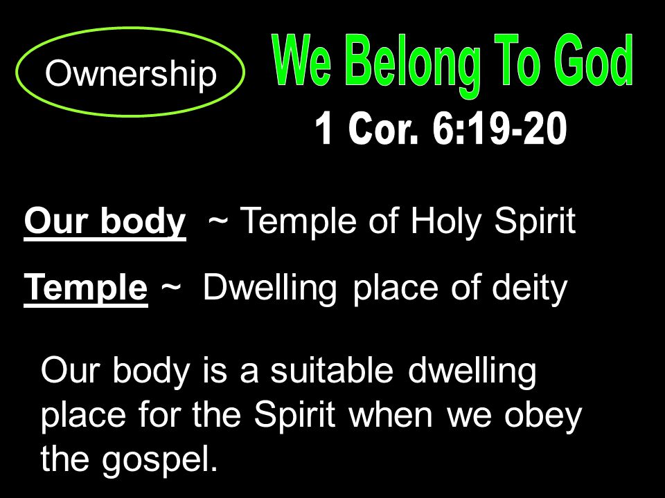 Ownership Our body ~ Temple of Holy Spirit Temple ~ Dwelling place of deity Our body is a suitable dwelling place for the Spirit when we obey the gospel.