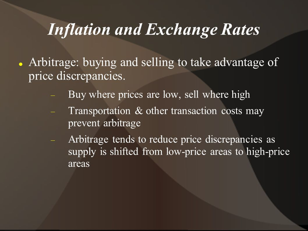 Inflation and Exchange Rates Arbitrage: buying and selling to take advantage of price discrepancies.