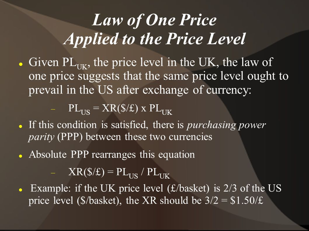 Law of One Price Applied to the Price Level Given PL UK, the price level in the UK, the law of one price suggests that the same price level ought to prevail in the US after exchange of currency: PL US = XR($/£) x PL UK If this condition is satisfied, there is purchasing power parity (PPP) between these two currencies Absolute PPP rearranges this equation XR($/£) = PL US / PL UK Example: if the UK price level (£/basket) is 2/3 of the US price level ($/basket), the XR should be 3/2 = $1.50/£