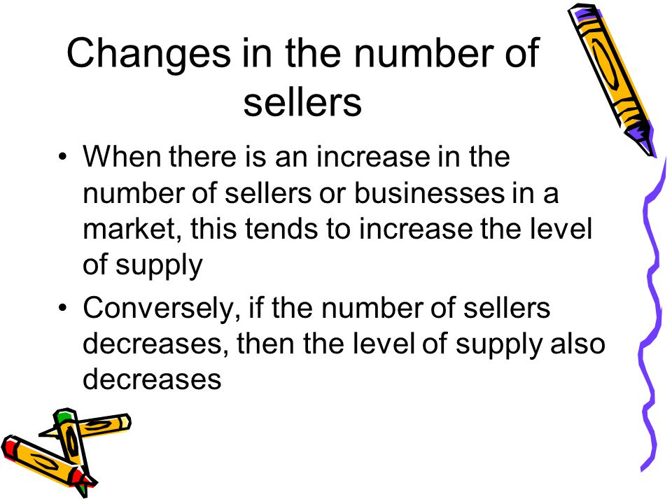 Changes in the number of sellers When there is an increase in the number of sellers or businesses in a market, this tends to increase the level of supply Conversely, if the number of sellers decreases, then the level of supply also decreases