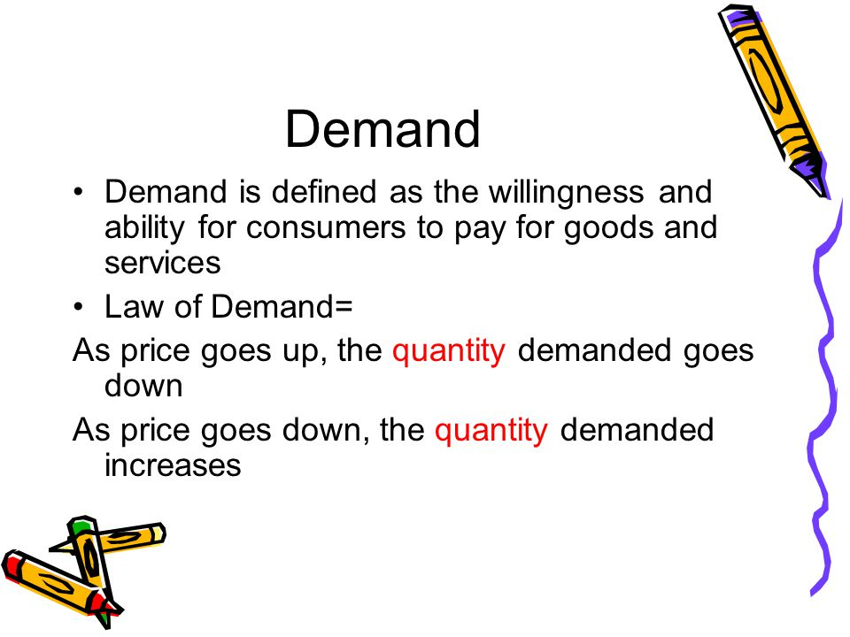 Demand Demand is defined as the willingness and ability for consumers to pay for goods and services Law of Demand= As price goes up, the quantity demanded goes down As price goes down, the quantity demanded increases