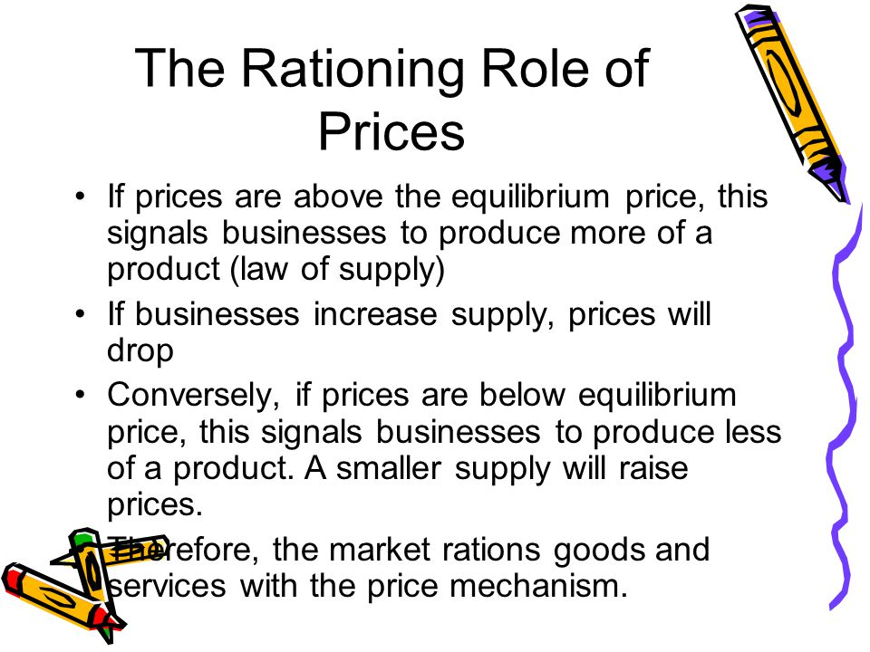 The Rationing Role of Prices If prices are above the equilibrium price, this signals businesses to produce more of a product (law of supply) If businesses increase supply, prices will drop Conversely, if prices are below equilibrium price, this signals businesses to produce less of a product.