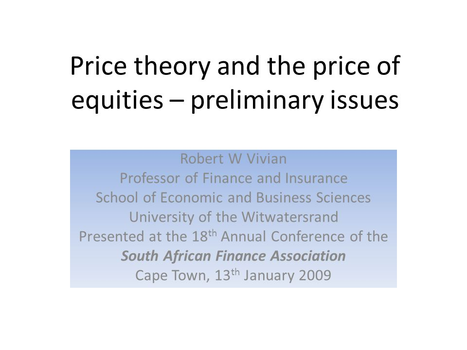 Price theory and the price of equities – preliminary issues Robert W Vivian Professor of Finance and Insurance School of Economic and Business Sciences University of the Witwatersrand Presented at the 18 th Annual Conference of the South African Finance Association Cape Town, 13 th January 2009