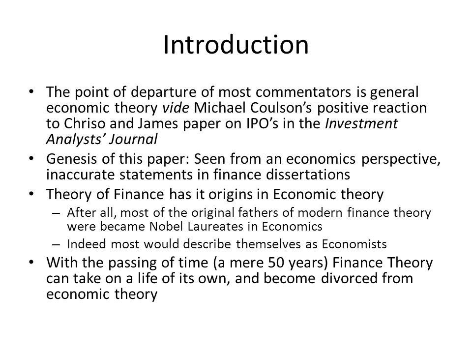 Introduction The point of departure of most commentators is general economic theory vide Michael Coulsons positive reaction to Chriso and James paper on IPOs in the Investment Analysts Journal Genesis of this paper: Seen from an economics perspective, inaccurate statements in finance dissertations Theory of Finance has it origins in Economic theory – After all, most of the original fathers of modern finance theory were became Nobel Laureates in Economics – Indeed most would describe themselves as Economists With the passing of time (a mere 50 years) Finance Theory can take on a life of its own, and become divorced from economic theory