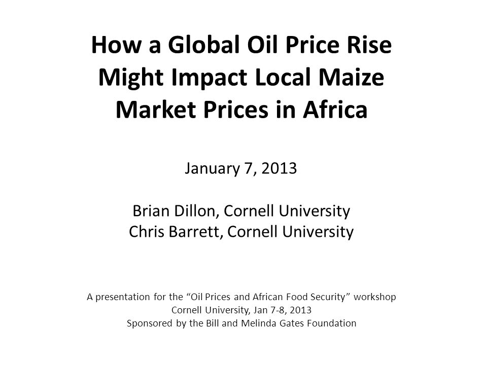 How a Global Oil Price Rise Might Impact Local Maize Market Prices in Africa January 7, 2013 Brian Dillon, Cornell University Chris Barrett, Cornell University A presentation for the Oil Prices and African Food Security workshop Cornell University, Jan 7-8, 2013 Sponsored by the Bill and Melinda Gates Foundation