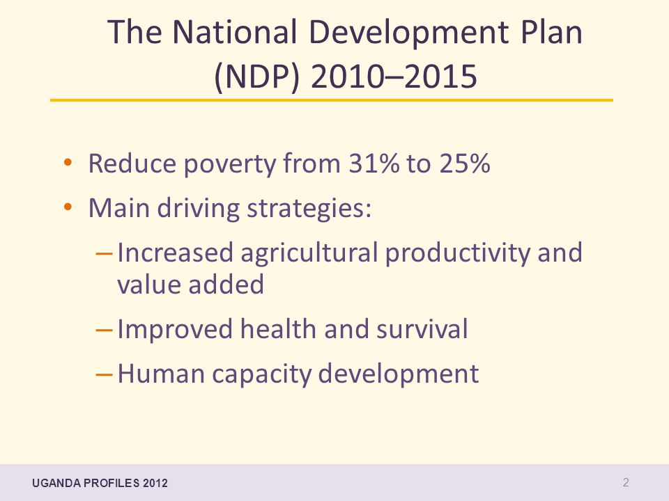 The National Development Plan (NDP) 2010–2015 Reduce poverty from 31% to 25% Main driving strategies: – Increased agricultural productivity and value added – Improved health and survival – Human capacity development UGANDA PROFILES 2012 2