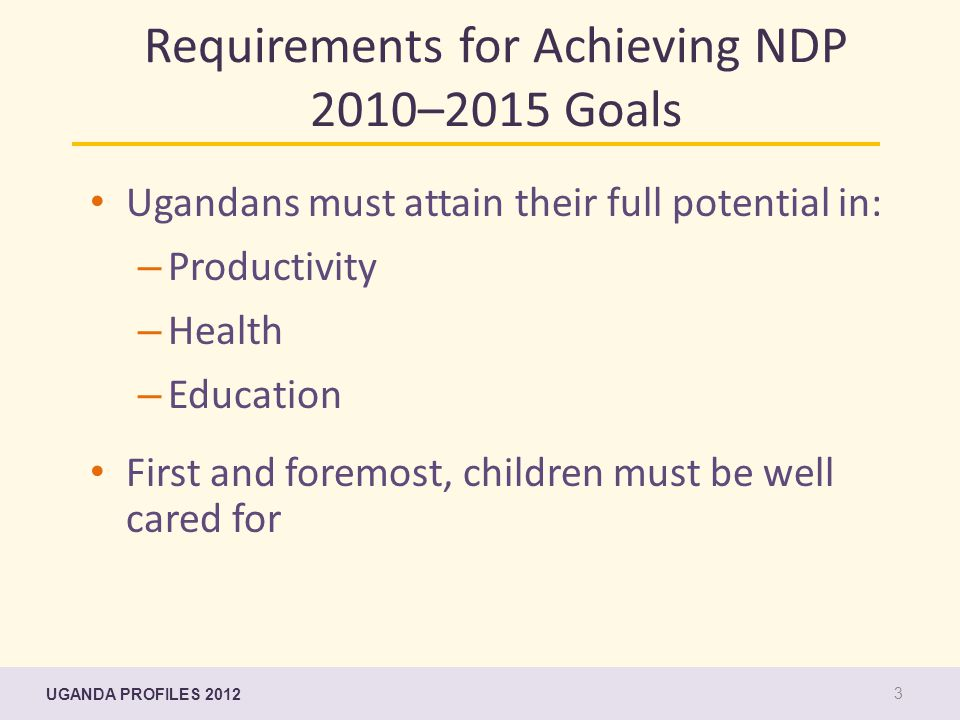Requirements for Achieving NDP 2010–2015 Goals Ugandans must attain their full potential in: – Productivity – Health – Education First and foremost, children must be well cared for UGANDA PROFILES 2012 3