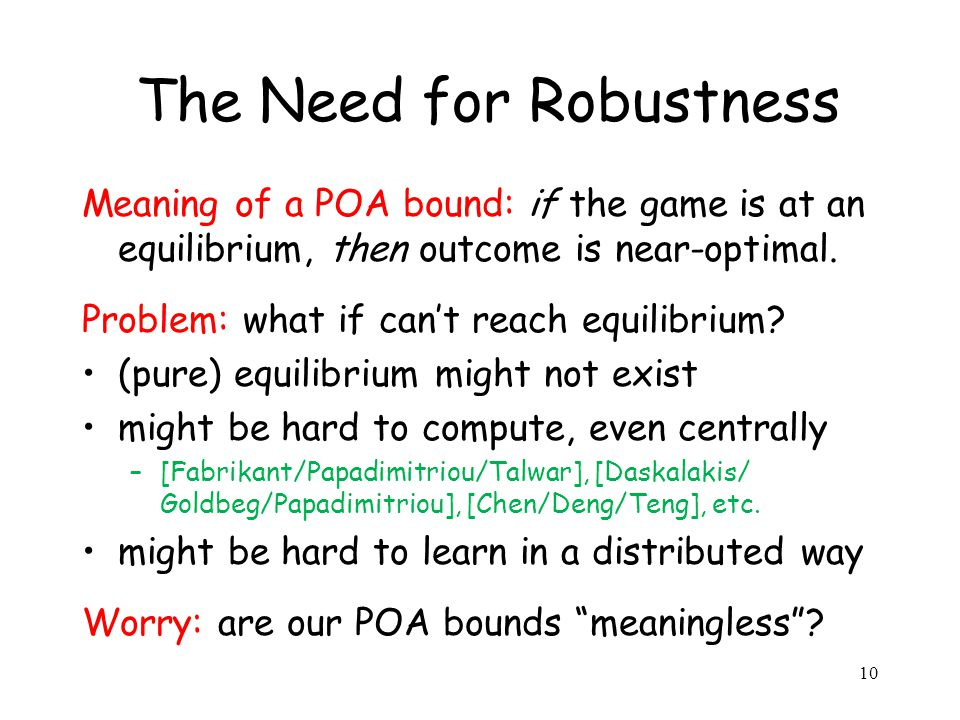 10 The Need for Robustness Meaning of a POA bound: if the game is at an equilibrium, then outcome is near-optimal.