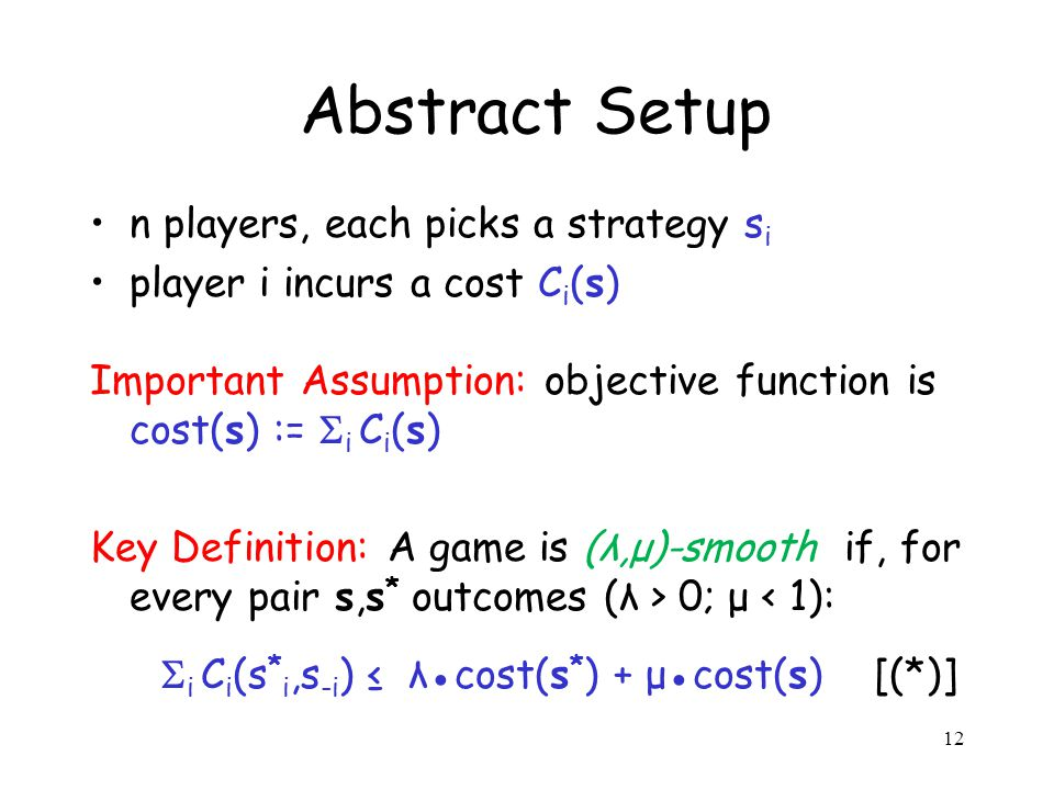 12 Abstract Setup n players, each picks a strategy s i player i incurs a cost C i (s) Important Assumption: objective function is cost(s) := i C i (s) Key Definition: A game is (λ,μ)-smooth if, for every pair s,s * outcomes (λ > 0; μ < 1): i C i (s * i,s -i ) λcost(s * ) + μcost(s) [(*)]