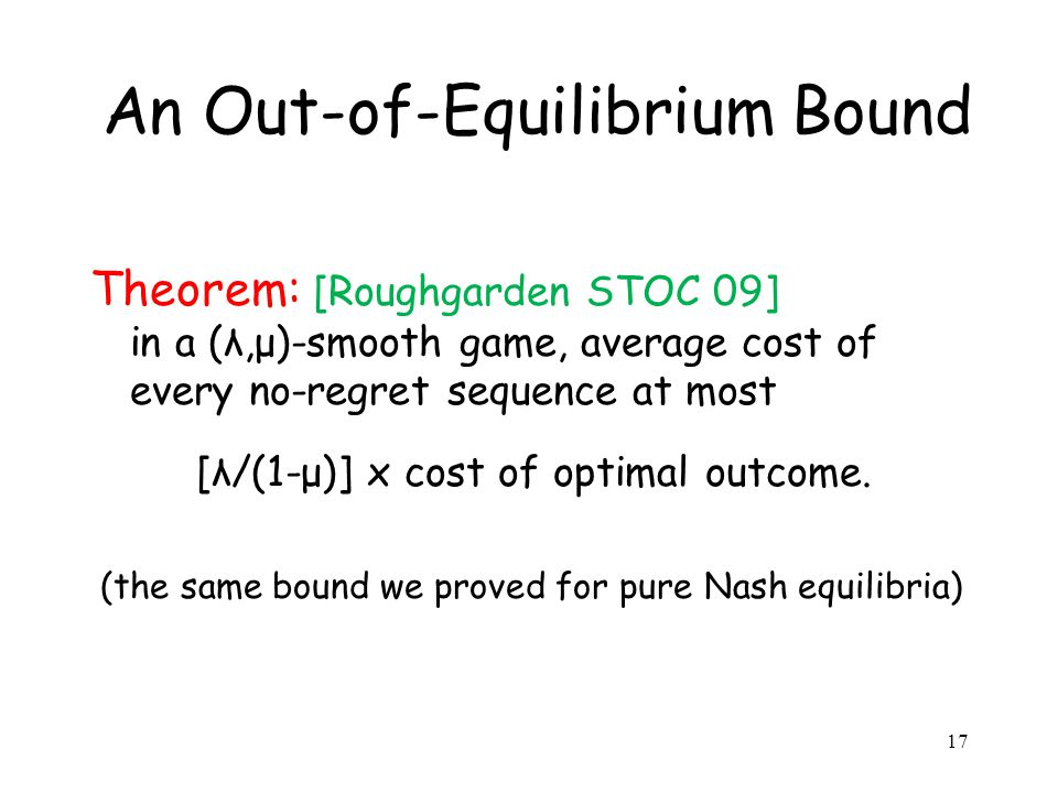 An Out-of-Equilibrium Bound Theorem: [Roughgarden STOC 09] in a (λ,μ)-smooth game, average cost of every no-regret sequence at most [λ/(1-μ)] x cost of optimal outcome.