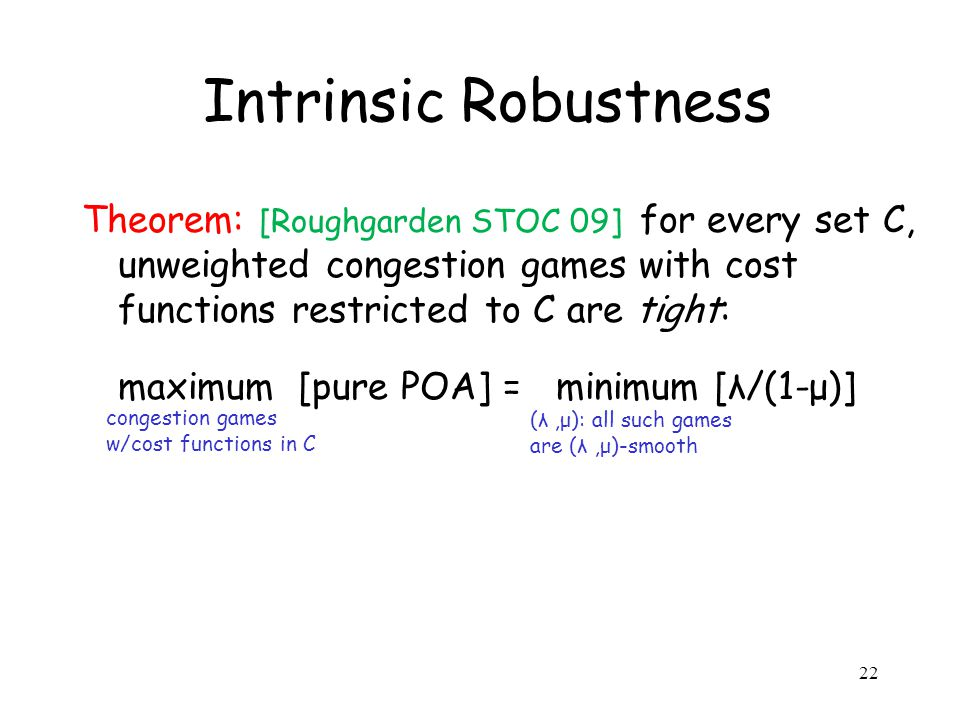 Intrinsic Robustness Theorem: [Roughgarden STOC 09] for every set C, unweighted congestion games with cost functions restricted to C are tight: maximum [pure POA] = minimum [λ/(1-μ)] congestion games w/cost functions in C (λ,μ): all such games are (λ,μ)-smooth 22