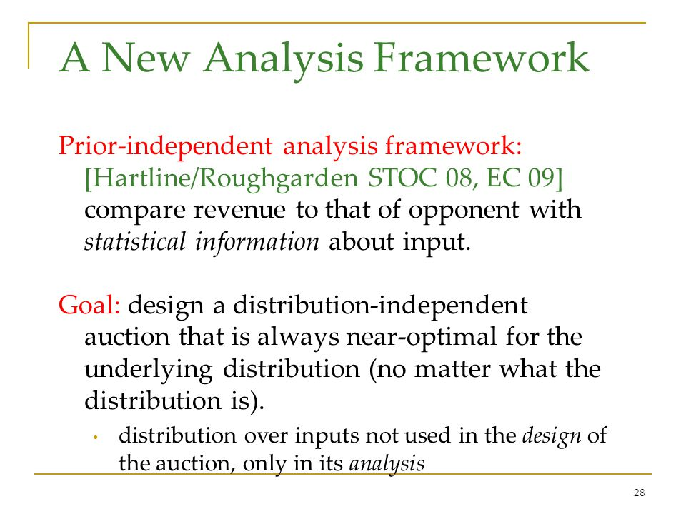 28 A New Analysis Framework Prior-independent analysis framework: [Hartline/Roughgarden STOC 08, EC 09] compare revenue to that of opponent with statistical information about input.