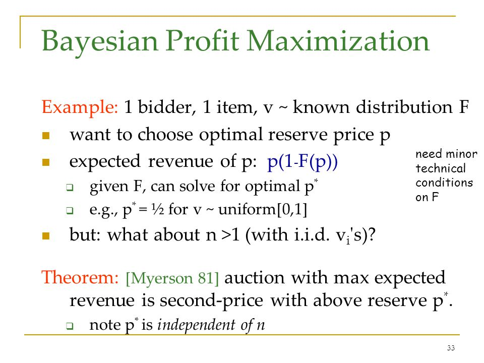 33 Bayesian Profit Maximization Example: 1 bidder, 1 item, v ~ known distribution F want to choose optimal reserve price p expected revenue of p: p(1 - F(p)) given F, can solve for optimal p * e.g., p * = ½ for v ~ uniform[0,1] but: what about n >1 (with i.i.d.