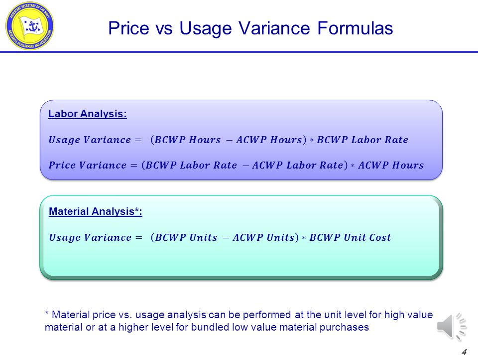 3 Price vs Usage Concept For every variance, there is a price component and a usage component –Labor variances are driven by hours, labor rates, or both –Material variances are driven by units, unit cost, or both For both labor and material, understanding the relative contribution of price versus usage helps to: –Validate the technical explanation in variance analysis reporting –Ensures that management attention and corrective action are properly focused