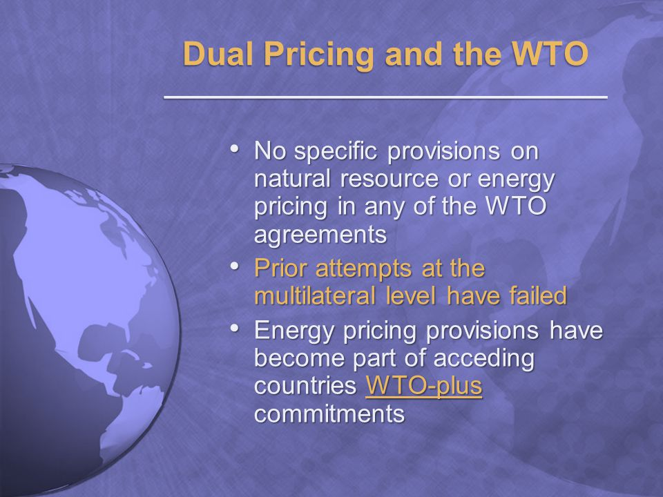 No specific provisions on natural resource or energy pricing in any of the WTO agreements No specific provisions on natural resource or energy pricing in any of the WTO agreements Prior attempts at the multilateral level have failed Prior attempts at the multilateral level have failed Energy pricing provisions have become part of acceding countries WTO-plus commitments Energy pricing provisions have become part of acceding countries WTO-plus commitments