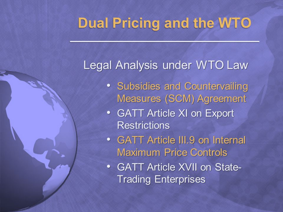 Legal Analysis under WTO Law Subsidies and Countervailing Measures (SCM) Agreement Subsidies and Countervailing Measures (SCM) Agreement GATT Article XI on Export Restrictions GATT Article XI on Export Restrictions GATT Article III.9 on Internal Maximum Price Controls GATT Article III.9 on Internal Maximum Price Controls GATT Article XVII on State- Trading Enterprises GATT Article XVII on State- Trading Enterprises