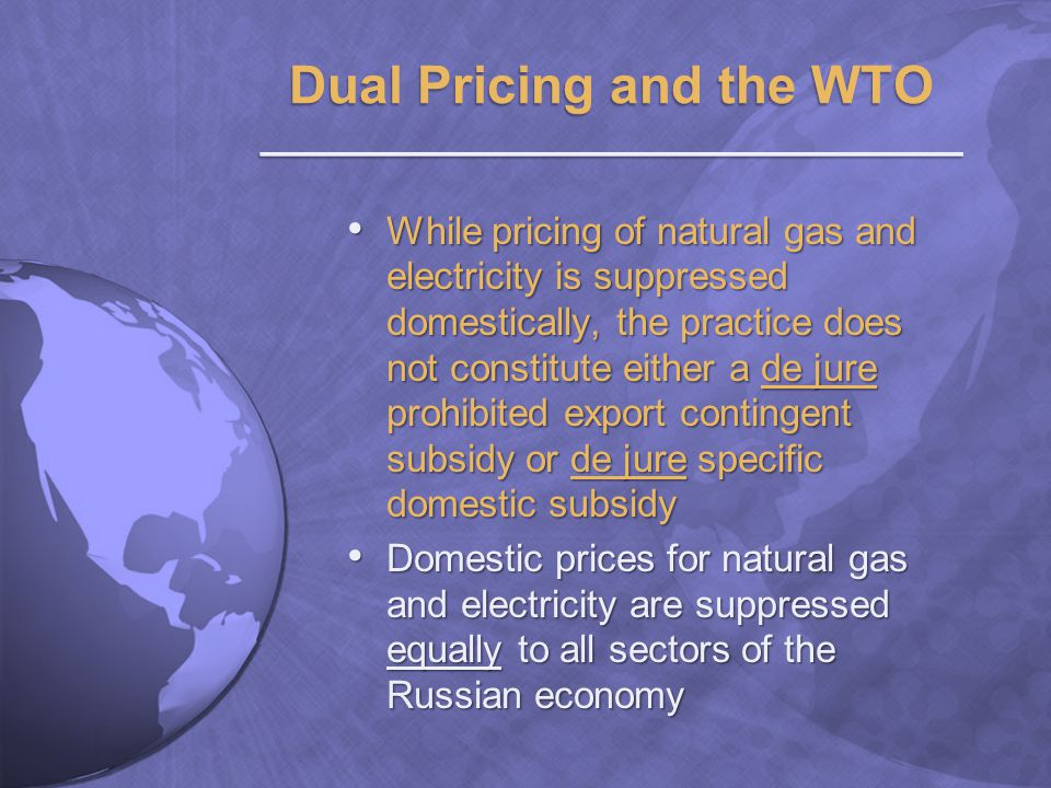 While pricing of natural gas and electricity is suppressed domestically, the practice does not constitute either a de jure prohibited export contingent subsidy or de jure specific domestic subsidy While pricing of natural gas and electricity is suppressed domestically, the practice does not constitute either a de jure prohibited export contingent subsidy or de jure specific domestic subsidy Domestic prices for natural gas and electricity are suppressed equally to all sectors of the Russian economy Domestic prices for natural gas and electricity are suppressed equally to all sectors of the Russian economy