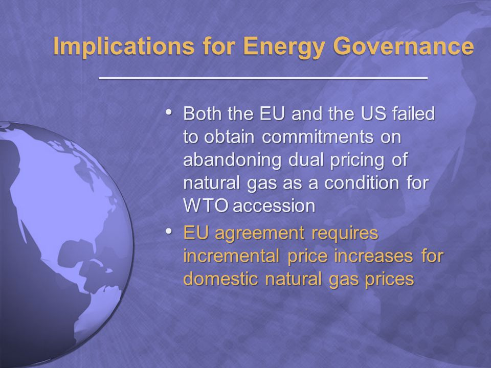 Both the EU and the US failed to obtain commitments on abandoning dual pricing of natural gas as a condition for WTO accession Both the EU and the US failed to obtain commitments on abandoning dual pricing of natural gas as a condition for WTO accession EU agreement requires incremental price increases for domestic natural gas prices EU agreement requires incremental price increases for domestic natural gas prices