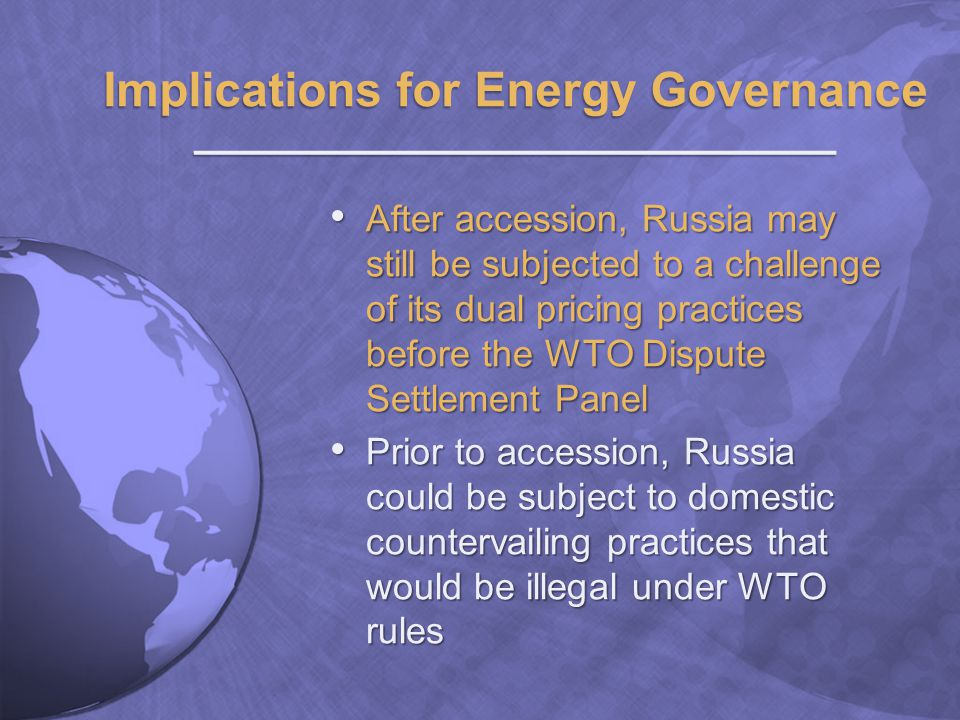 After accession, Russia may still be subjected to a challenge of its dual pricing practices before the WTO Dispute Settlement Panel After accession, Russia may still be subjected to a challenge of its dual pricing practices before the WTO Dispute Settlement Panel Prior to accession, Russia could be subject to domestic countervailing practices that would be illegal under WTO rules Prior to accession, Russia could be subject to domestic countervailing practices that would be illegal under WTO rules