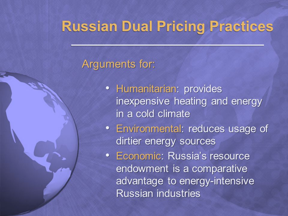 Arguments for: Humanitarian: provides inexpensive heating and energy in a cold climate Humanitarian: provides inexpensive heating and energy in a cold climate Environmental: reduces usage of dirtier energy sources Environmental: reduces usage of dirtier energy sources Economic: Russias resource endowment is a comparative advantage to energy-intensive Russian industries Economic: Russias resource endowment is a comparative advantage to energy-intensive Russian industries