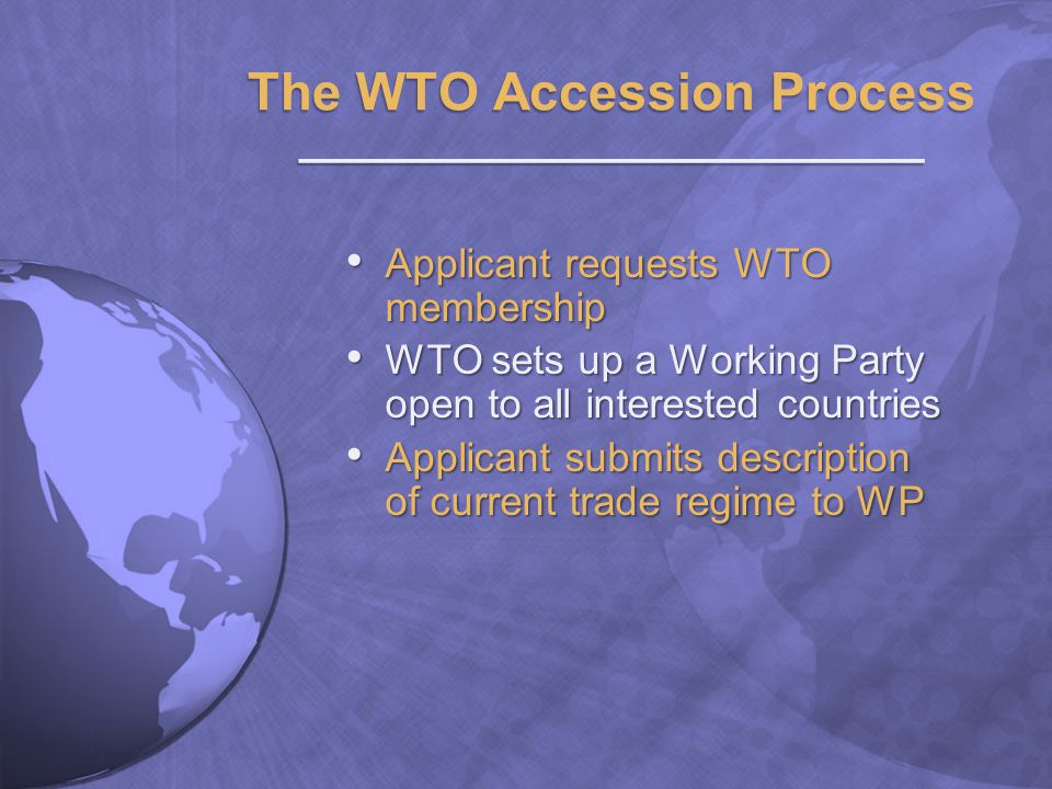 The WTO Accession Process ________________________ Applicant requests WTO membership Applicant requests WTO membership WTO sets up a Working Party open to all interested countries WTO sets up a Working Party open to all interested countries Applicant submits description of current trade regime to WP Applicant submits description of current trade regime to WP