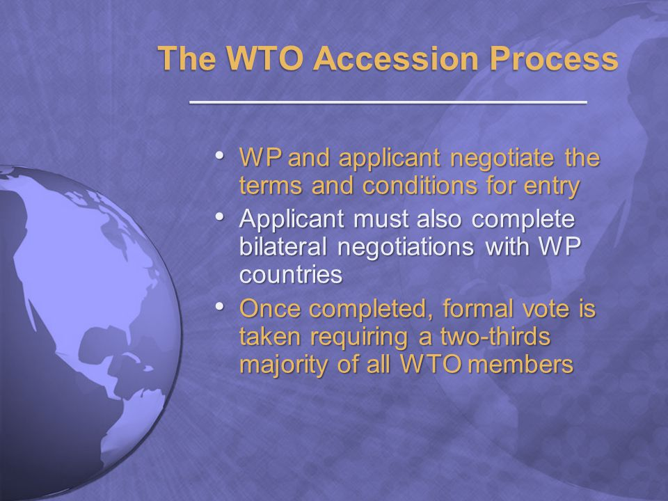 The WTO Accession Process ________________________ WP and applicant negotiate the terms and conditions for entry WP and applicant negotiate the terms and conditions for entry Applicant must also complete bilateral negotiations with WP countries Applicant must also complete bilateral negotiations with WP countries Once completed, formal vote is taken requiring a two-thirds majority of all WTO members Once completed, formal vote is taken requiring a two-thirds majority of all WTO members