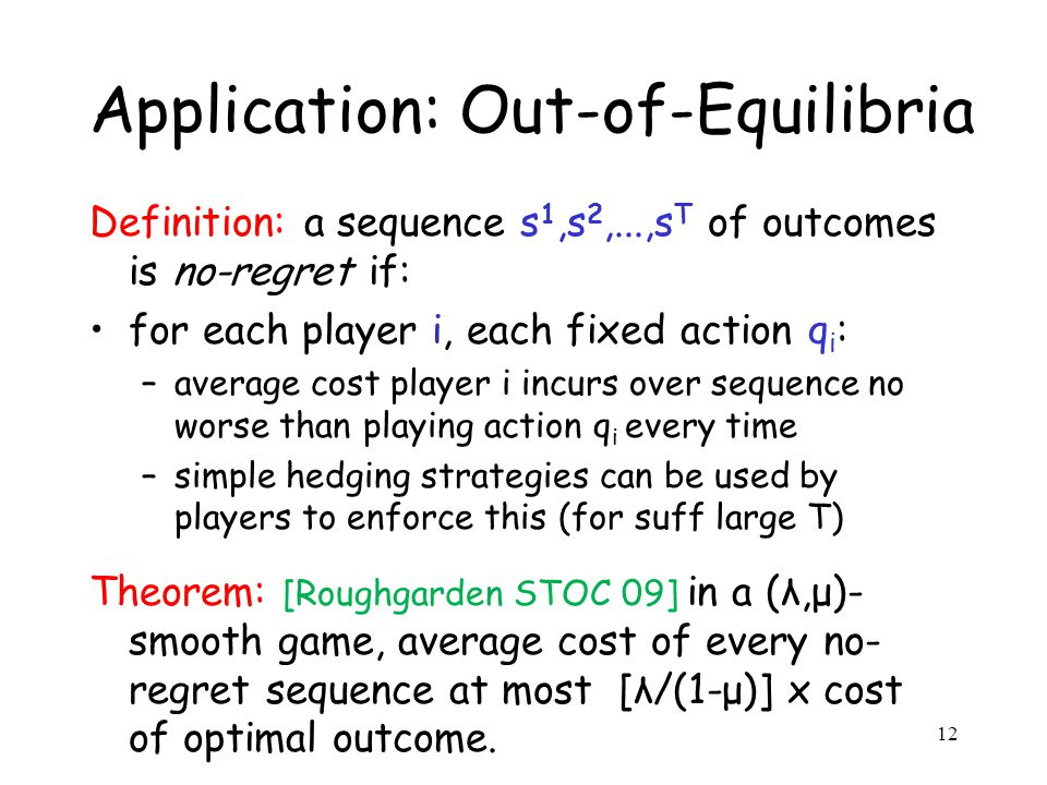 Application: Out-of-Equilibria Definition: a sequence s 1,s 2,...,s T of outcomes is no-regret if: for each player i, each fixed action q i : –average cost player i incurs over sequence no worse than playing action q i every time –simple hedging strategies can be used by players to enforce this (for suff large T) Theorem: [Roughgarden STOC 09] in a (λ,μ)- smooth game, average cost of every no- regret sequence at most [λ/(1-μ)] x cost of optimal outcome.
